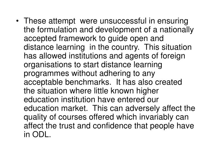 These attempt  were unsuccessful in ensuring the formulation and development of a nationally accepted framework to guide open and distance learning  in the country.  This situation has allowed institutions and agents of foreign organisations to start distance learning programmes without adhering to any acceptable benchmarks.  It has also created the situation where little known higher education institution have entered our education market.  This can adversely affect the quality of courses offered which invariably can affect the trust and confidence that people have in ODL.