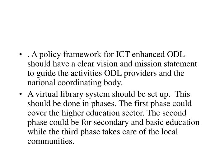 . A policy framework for ICT enhanced ODL should have a clear vision and mission statement to guide the activities ODL providers and the national coordinating body.