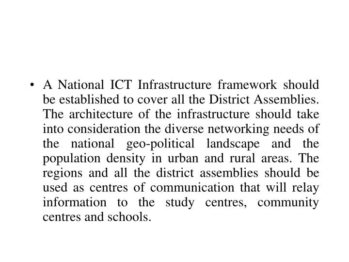 A National ICT Infrastructure framework should be established to cover all the District Assemblies.  The architecture of the infrastructure should take into consideration the diverse networking needs of the national geo-political landscape and the population density in urban and rural areas. The regions and all the district assemblies should be used as centres of communication that will relay information to the study centres, community centres and schools.