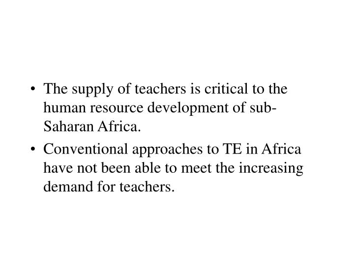 The supply of teachers is critical to the human resource development of sub- Saharan Africa.