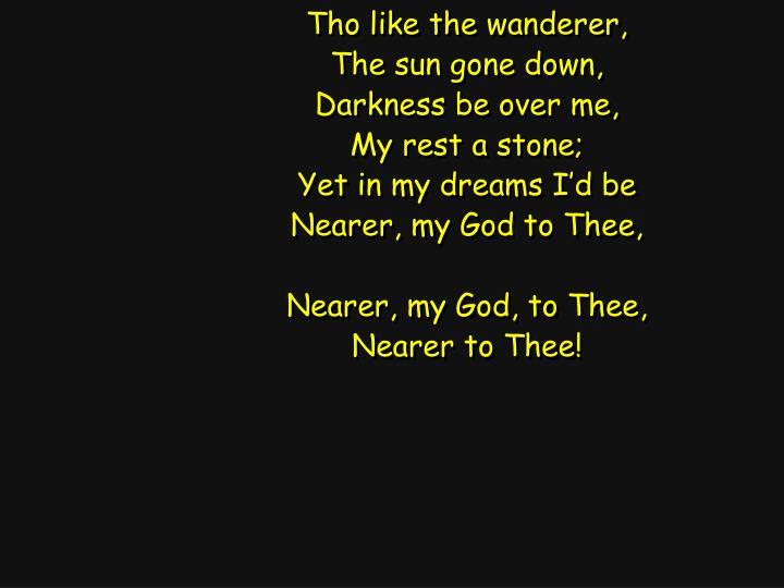 Tho like the wanderer,