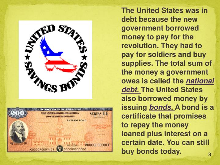 The United States was in debt because the new government borrowed money to pay for the revolution. They had to pay for soldiers and buy supplies. The total sum of the money a government owes is called the