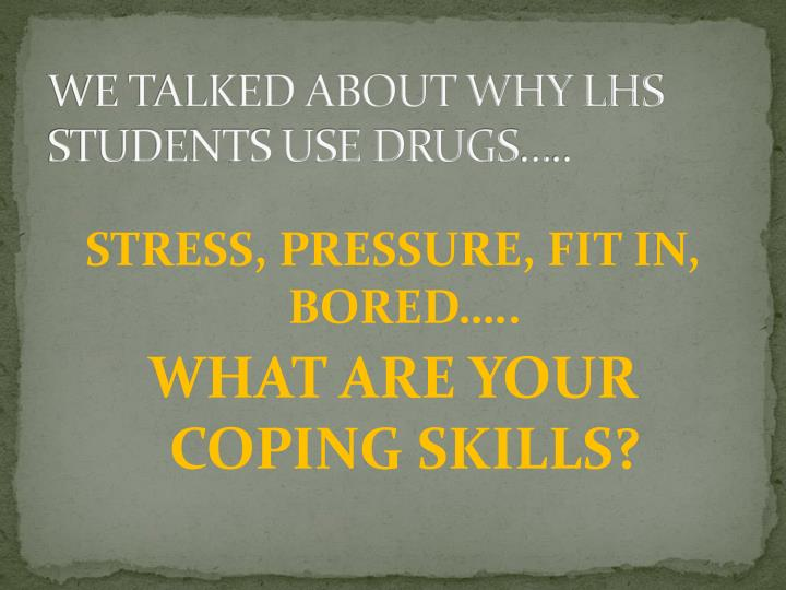 WE TALKED ABOUT WHY LHS STUDENTS USE DRUGS…..