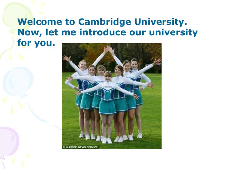 Welcome to Cambridge University. Now, let me introduce our university for you.