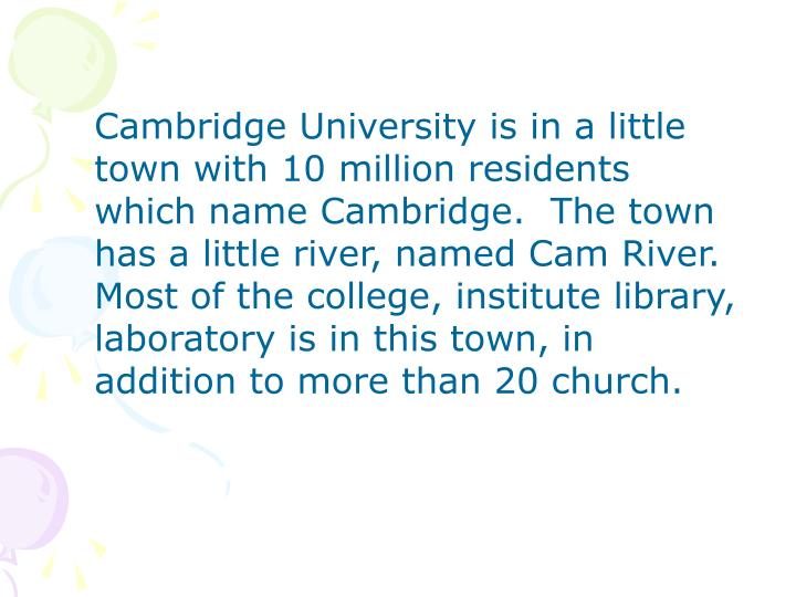 Cambridge University is in a little town with 10 million residents which name Cambridge.  The town has a little river, named Cam River.  Most of the college, institute library, laboratory is in this town, in addition to more than 20 church.