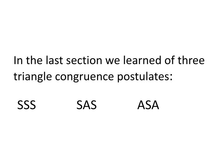 In the last section we learned of three triangle congruence postulates