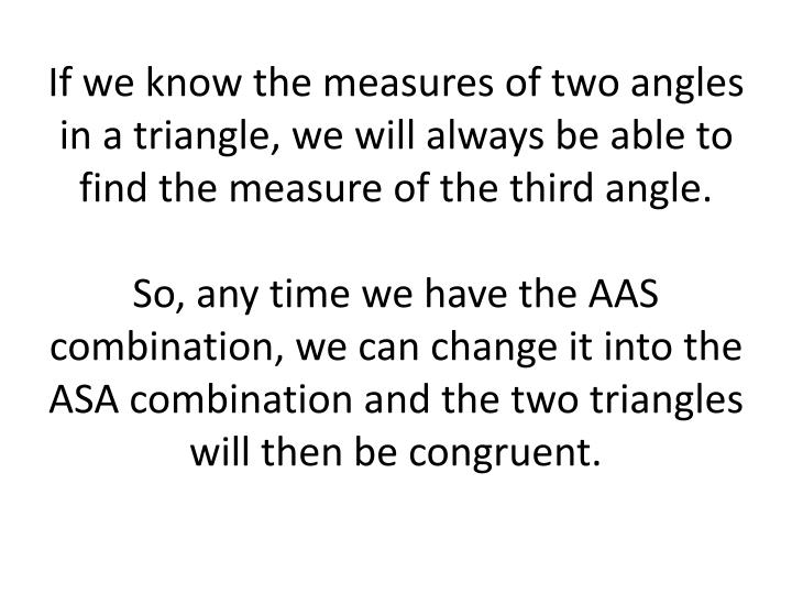 If we know the measures of two angles in a triangle, we will always be able to find the measure of the third angle.