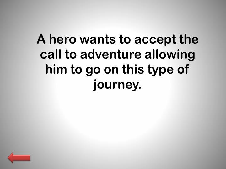 A hero wants to accept the call to adventure allowing him to go on this type of journey.