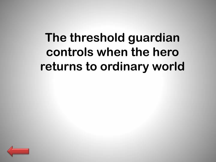 The threshold guardian controls when the hero returns to ordinary world