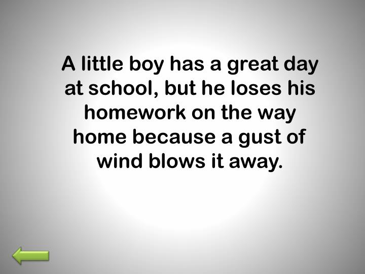 A little boy has a great day at school, but he loses his homework on the way home because a gust of wind blows it away.