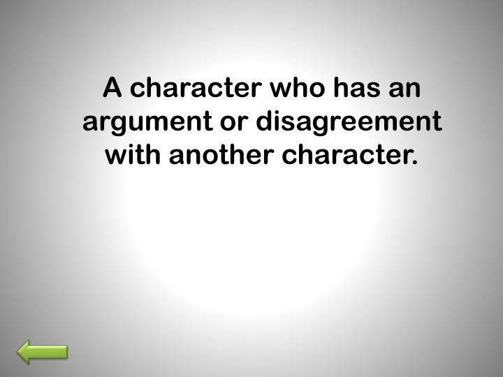A character who has an argument or disagreement with another character.