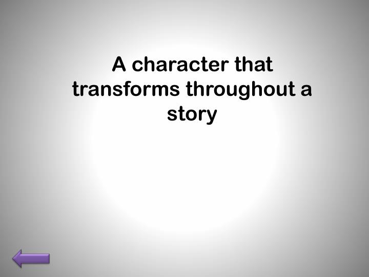 A character that transforms throughout a story