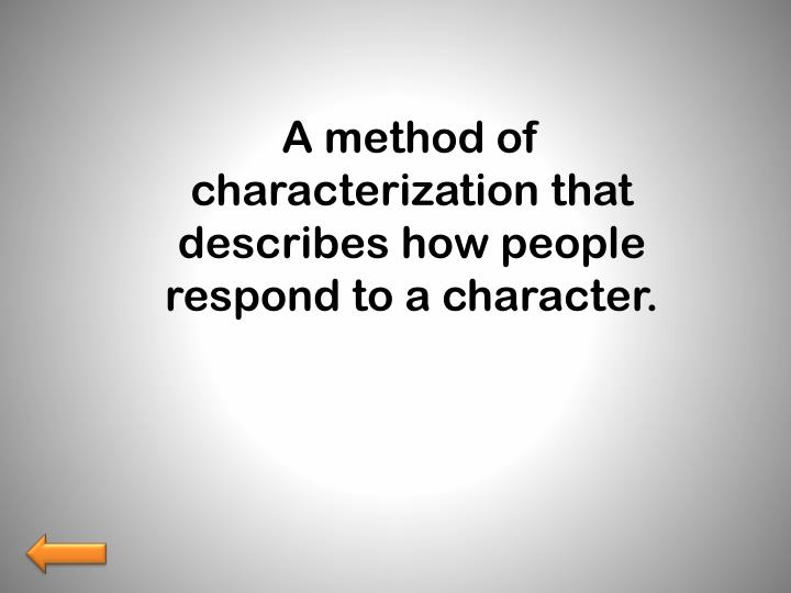 A method of characterization that describes how people respond to a character.