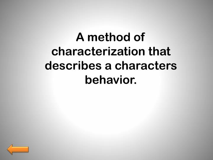 A method of characterization that describes a characters behavior.