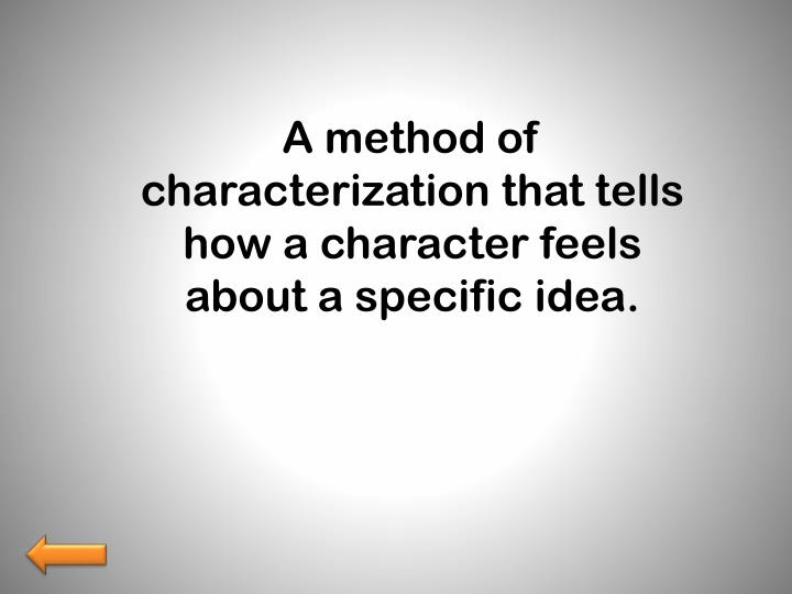 A method of characterization that tells how a character feels about a specific idea.