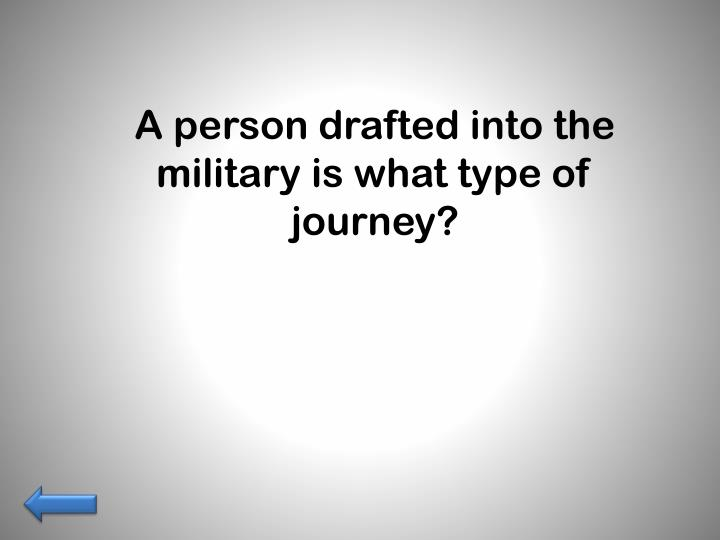 A person drafted into the military is what type of journey?