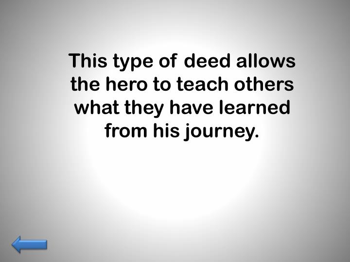 This type of deed allows the hero to teach others what they have learned from his journey.