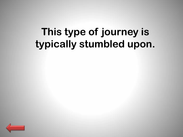This type of journey is typically stumbled upon.