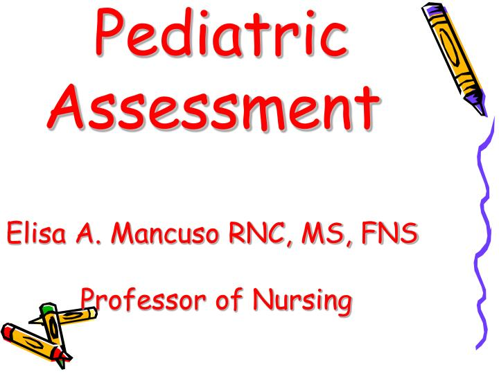 Pediatric assessment elisa a mancuso rnc ms fns professor of nursing