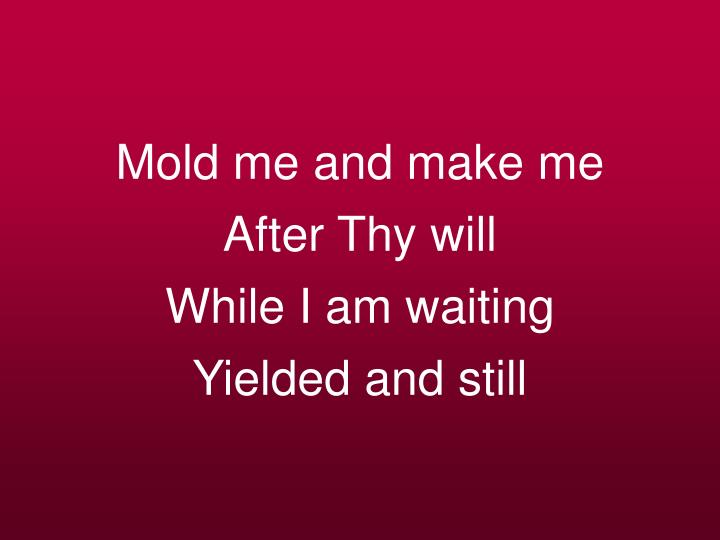 Mold me and make me after thy will while i am waiting yielded and still