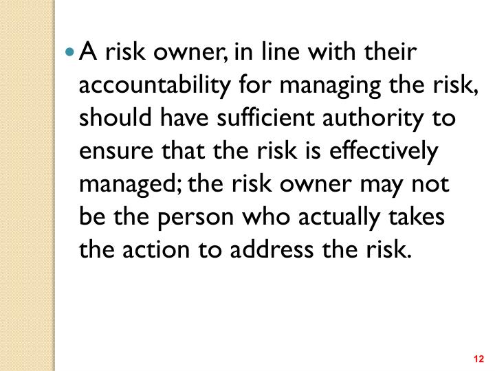 A risk owner, in line with their accountability for managing the risk, should have sufficient authority to ensure that the risk is effectively managed; the risk owner may not be the person who actually takes the action to address the risk.