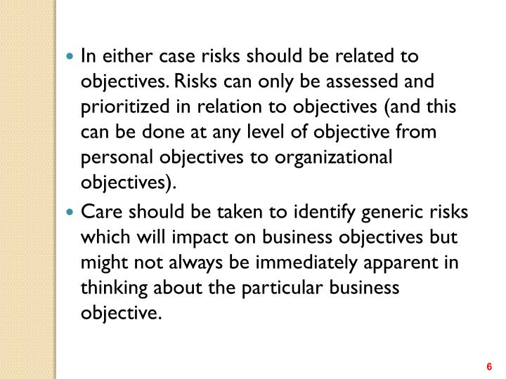 In either case risks should be related to objectives. Risks can only be assessed and prioritized in relation to objectives (and this can be done at any level of objective from personal objectives to organizational objectives).