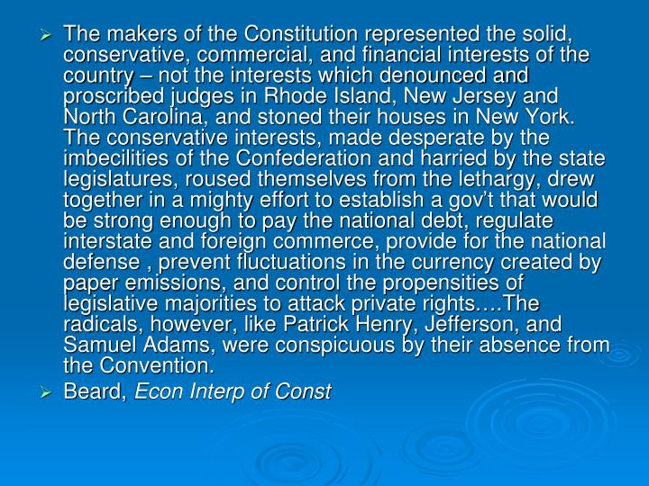 The makers of the Constitution represented the solid, conservative, commercial, and financial interests of the country – not the interests which denounced and proscribed judges in Rhode Island, New Jersey and North Carolina, and stoned their houses in New York.  The conservative interests, made desperate by the imbecilities of the Confederation and harried by the state legislatures, roused themselves from the lethargy, drew together in a mighty effort to establish a gov't that would be strong enough to pay the national debt, regulate interstate and foreign commerce, provide for the national defense , prevent fluctuations in the currency created by paper emissions, and control the propensities of legislative majorities to attack private rights….The radicals, however, like Patrick Henry, Jefferson, and Samuel Adams, were conspicuous by their absence from the Convention.