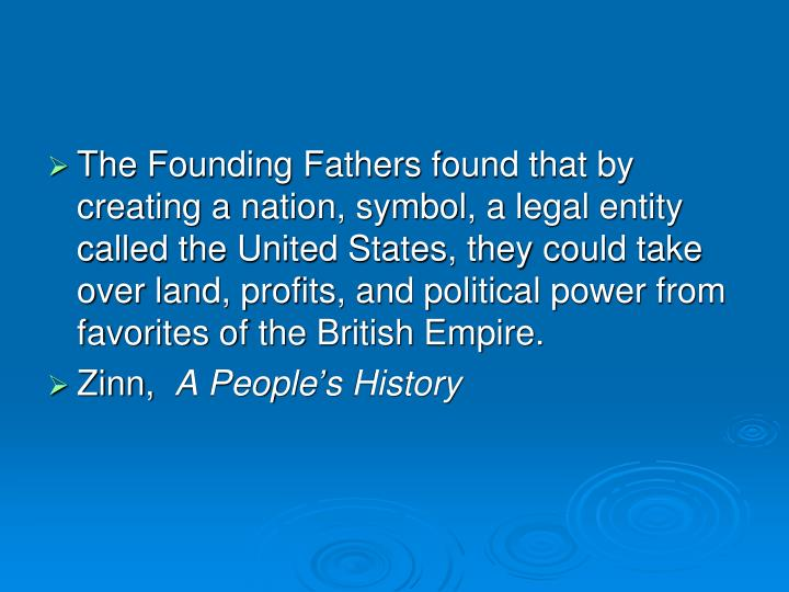 The Founding Fathers found that by creating a nation, symbol, a legal entity called the United States, they could take over land, profits, and political power from favorites of the British Empire.