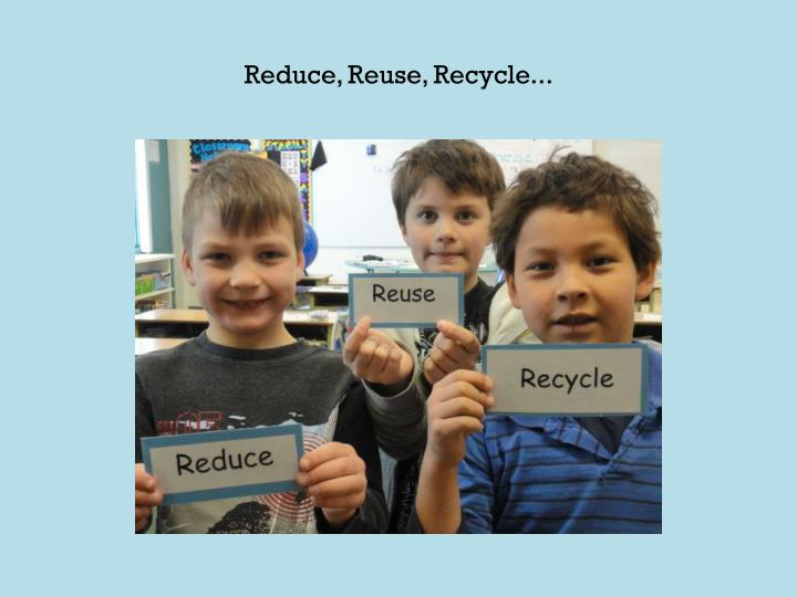 Reduce, Reuse, Recycle...