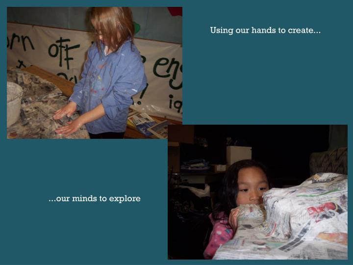 Using our hands to create...