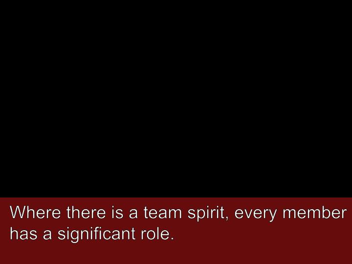 Where there is a team spirit, every member has a significant role.