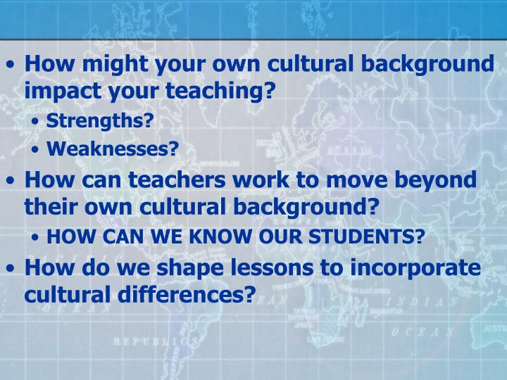 How might your own cultural background impact your teaching?