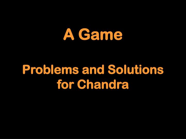A game problems and solutions for chandra