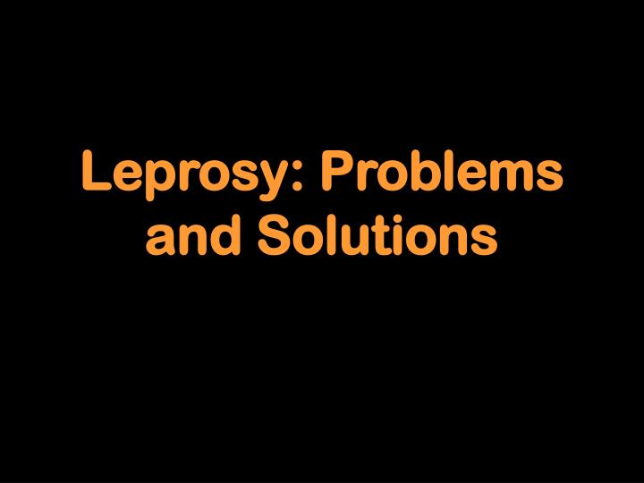 Leprosy: Problems and Solutions