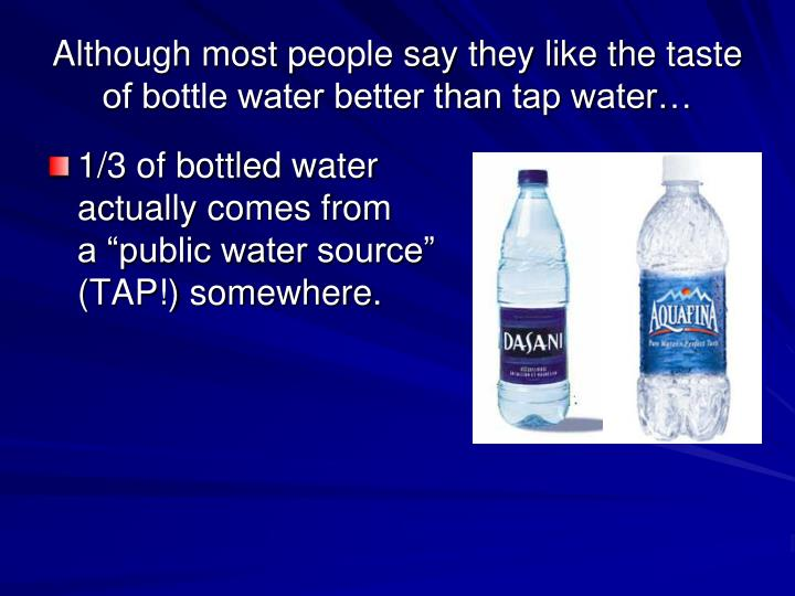 Although most people say they like the taste of bottle water better than tap water…
