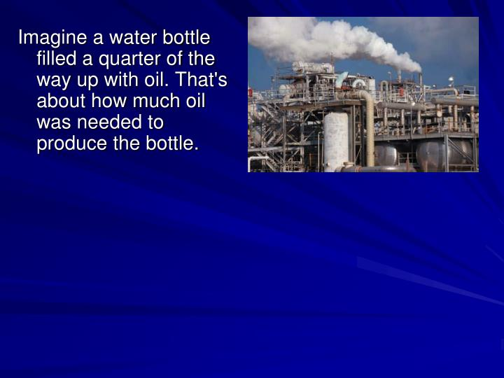 Imagine a water bottle filled a quarter of the way up with oil. That's about how much oil was needed to produce the bottle.