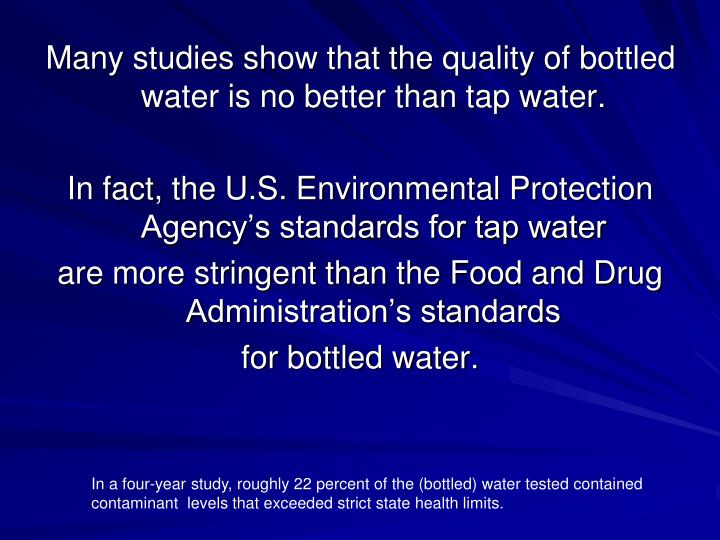 Many studies show that the quality of bottled water is no better than tap water.