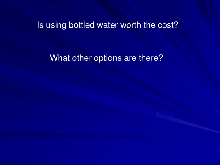 Is using bottled water worth the cost?