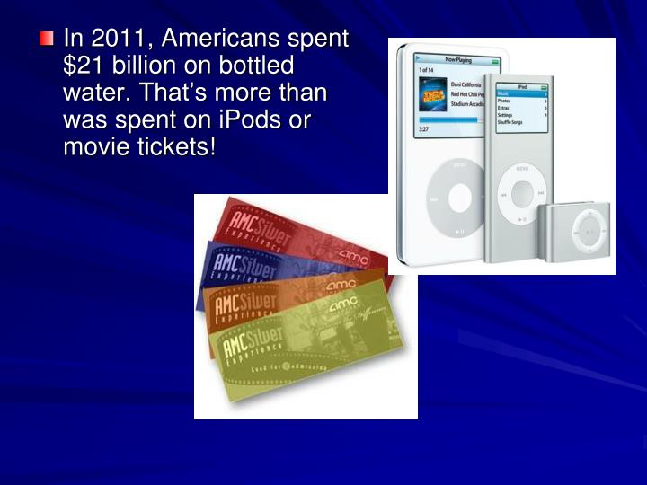 In 2011, Americans spent $21 billion on bottled water. That's more than was spent on iPods or movie tickets!
