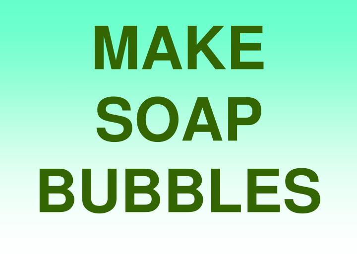 MAKE SOAP BUBBLES
