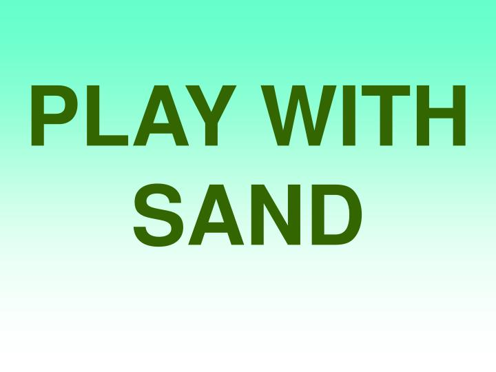 PLAY WITH SAND