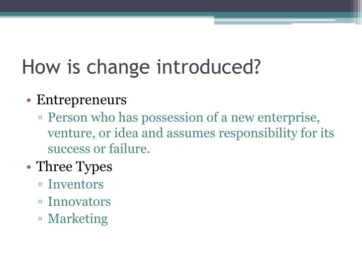 How is change introduced?
