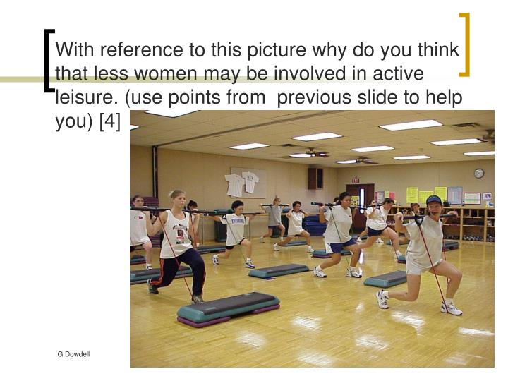 With reference to this picture why do you think that less women may be involved in active leisure. (use points from  previous slide to help you) [4]