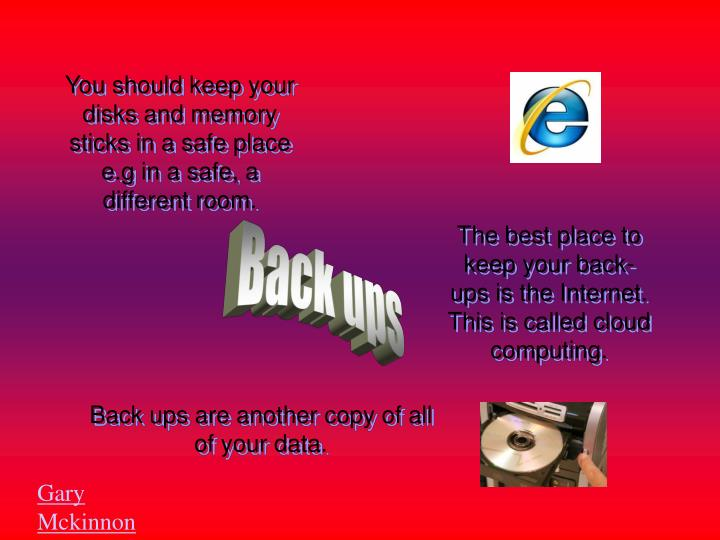 You should keep your disks and memory sticks in a safe place e.g in a safe, a different room.