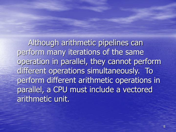 Although arithmetic pipelines can perform many iterations of the same operation in parallel, they cannot perform different operations simultaneously.  To perform different arithmetic operations in parallel, a CPU must include a vectored arithmetic unit.