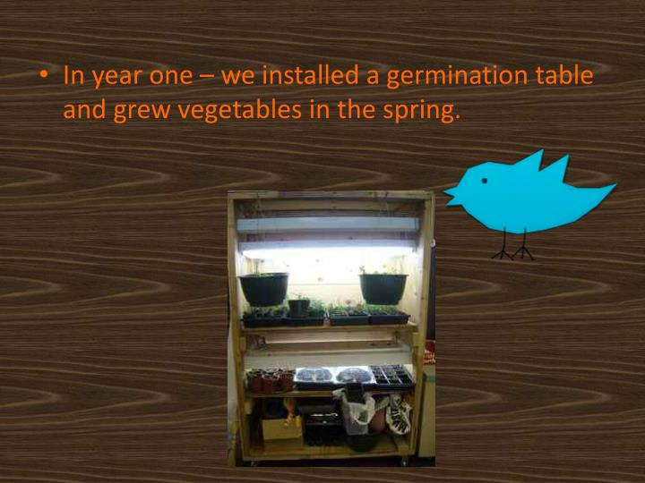In year one – we installed a germination table and grew vegetables in the spring.
