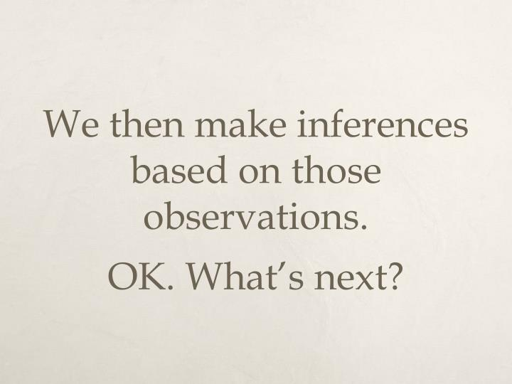 We then make inferences based on those observations.