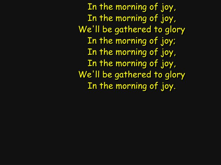 In the morning of joy,