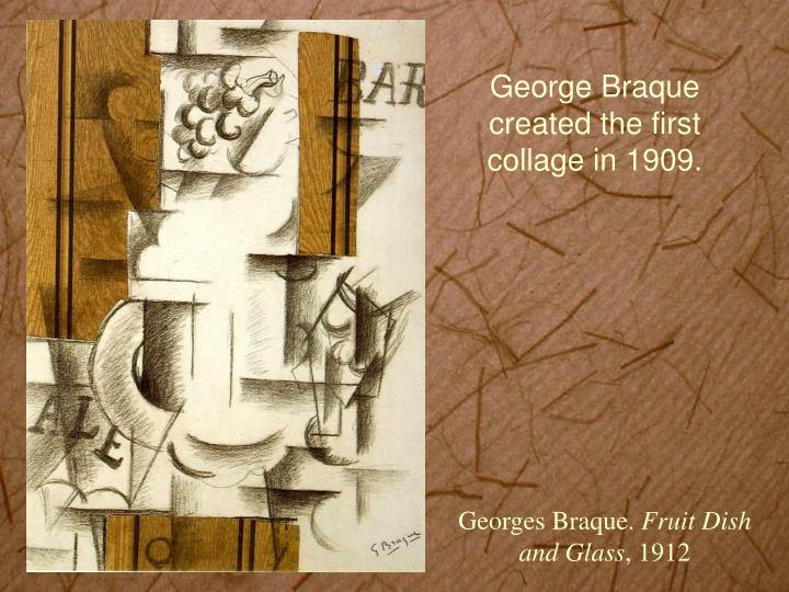 George Braque created the first collage in 1909.