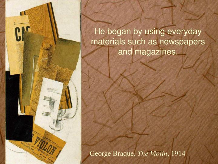 He began by using everyday materials such as newspapers and magazines.